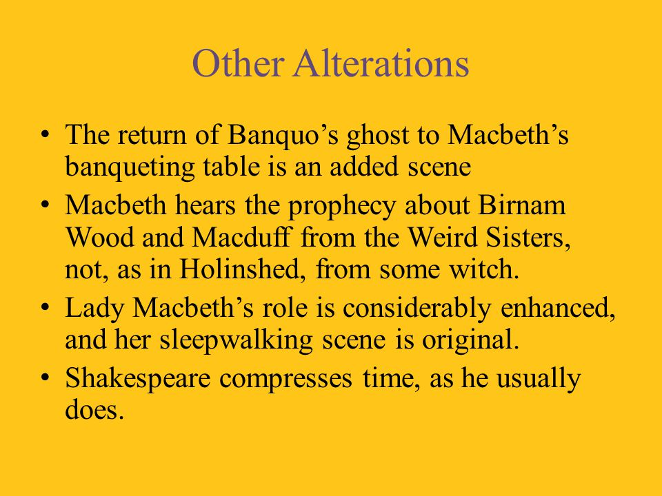 Other Alterations The return of Banquo's ghost to Macbeth's banqueting table is an added scene.