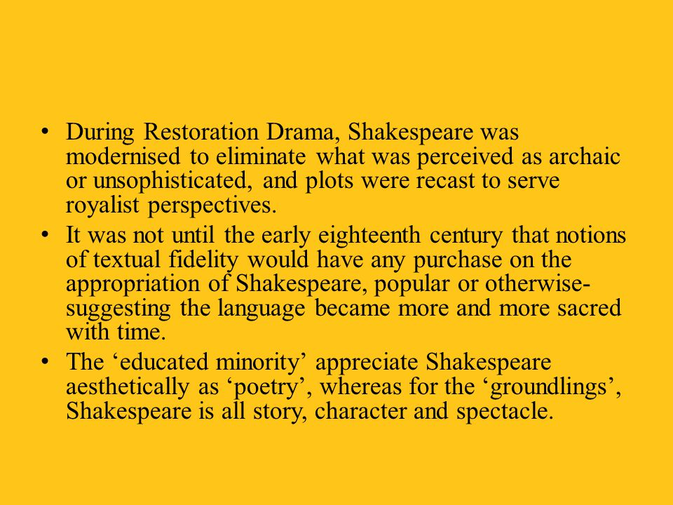 During Restoration Drama, Shakespeare was modernised to eliminate what was perceived as archaic or unsophisticated, and plots were recast to serve royalist perspectives.