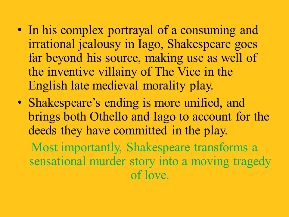 In his complex portrayal of a consuming and irrational jealousy in Iago, Shakespeare goes far beyond his source, making use as well of the inventive villainy of The Vice in the English late medieval morality play.