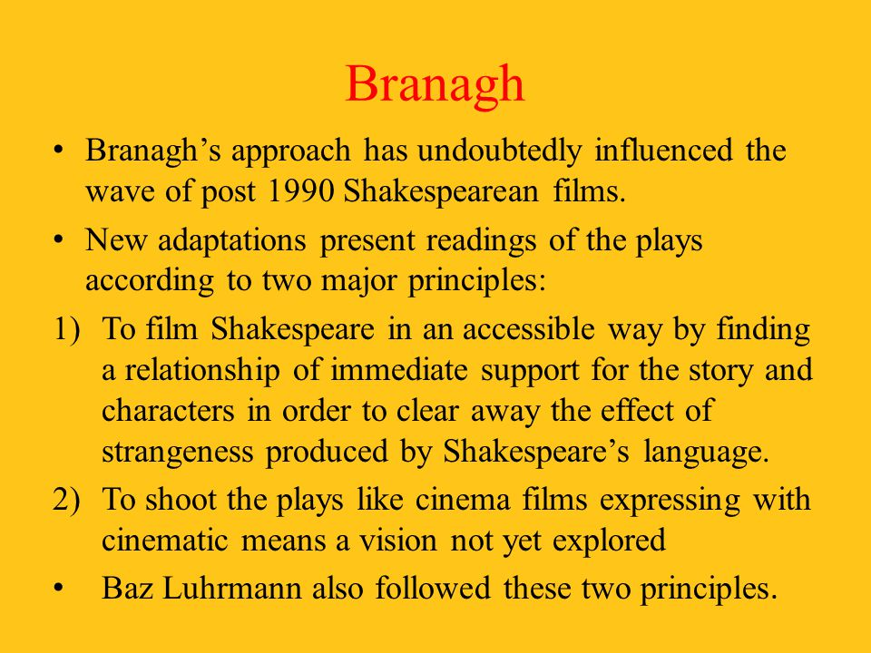 Branagh Branagh's approach has undoubtedly influenced the wave of post 1990 Shakespearean films.