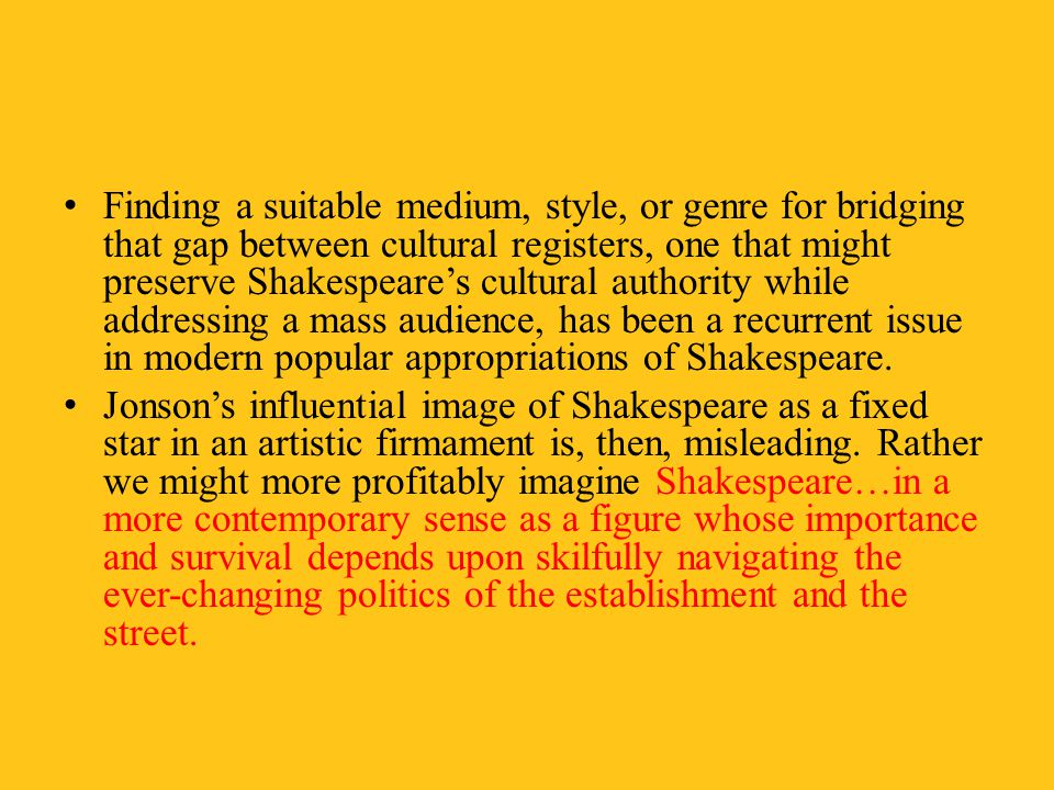 Finding a suitable medium, style, or genre for bridging that gap between cultural registers, one that might preserve Shakespeare's cultural authority while addressing a mass audience, has been a recurrent issue in modern popular appropriations of Shakespeare.