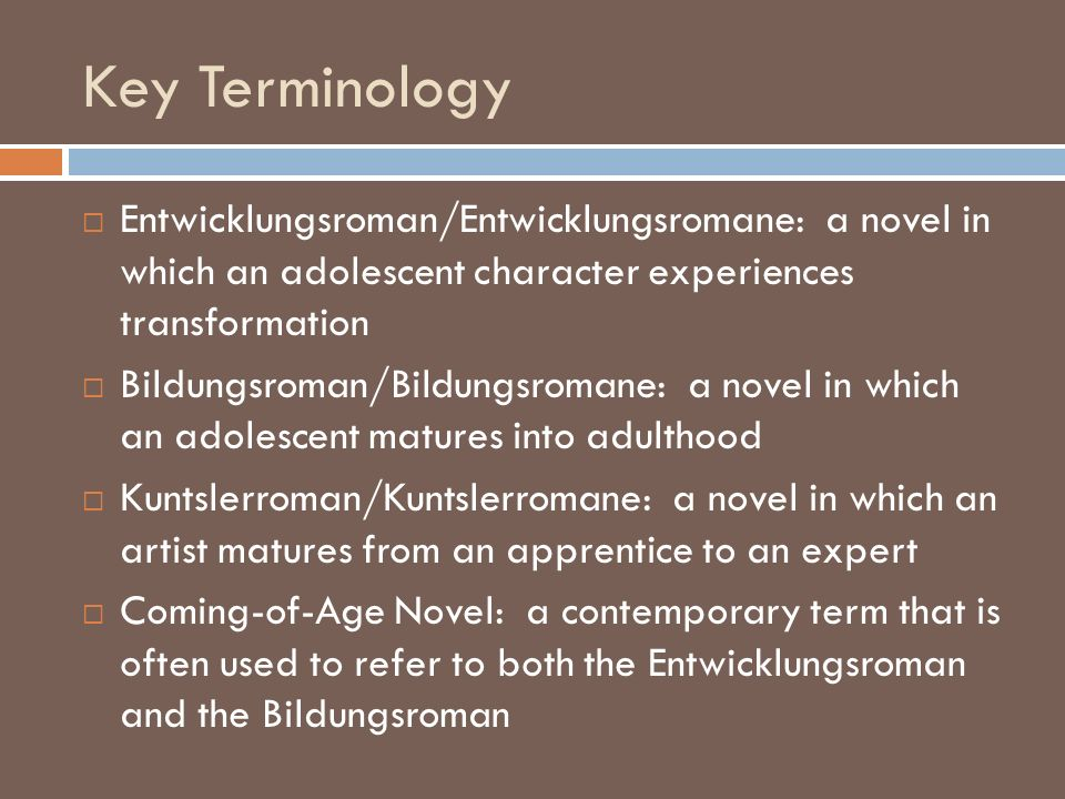 Key Terminology Entwicklungsroman/Entwicklungsromane: a novel in which an adolescent character experiences transformation.