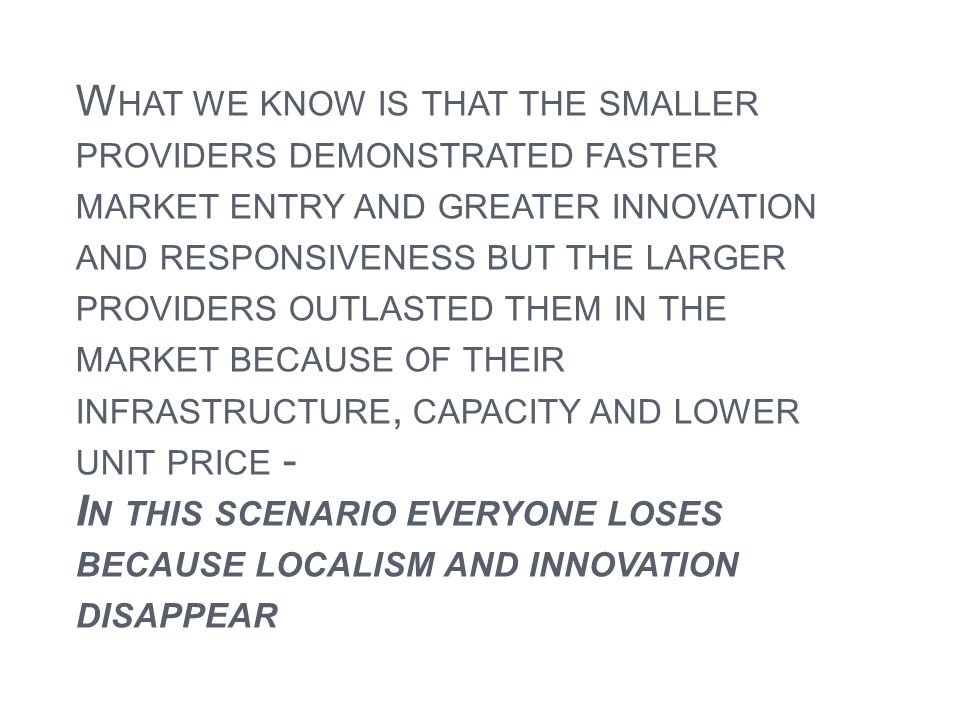 What we know is that the smaller providers demonstrated faster market entry and greater innovation and responsiveness but the larger providers outlasted them in the market because of their infrastructure, capacity and lower unit price - In this scenario everyone loses because localism and innovation disappear