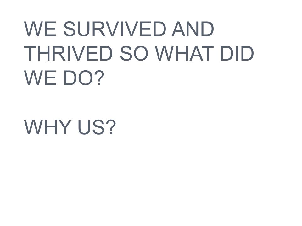 WE SURVIVED AND THRIVED SO WHAT DID WE DO WHY US