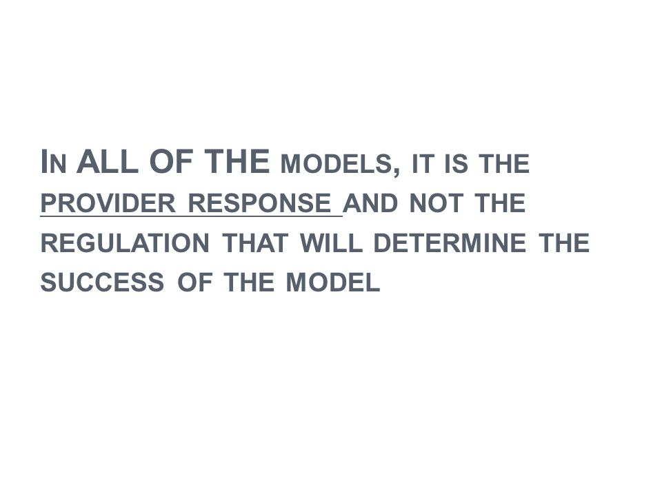 In ALL OF THE models, it is the provider response and not the regulation that will determine the success of the model
