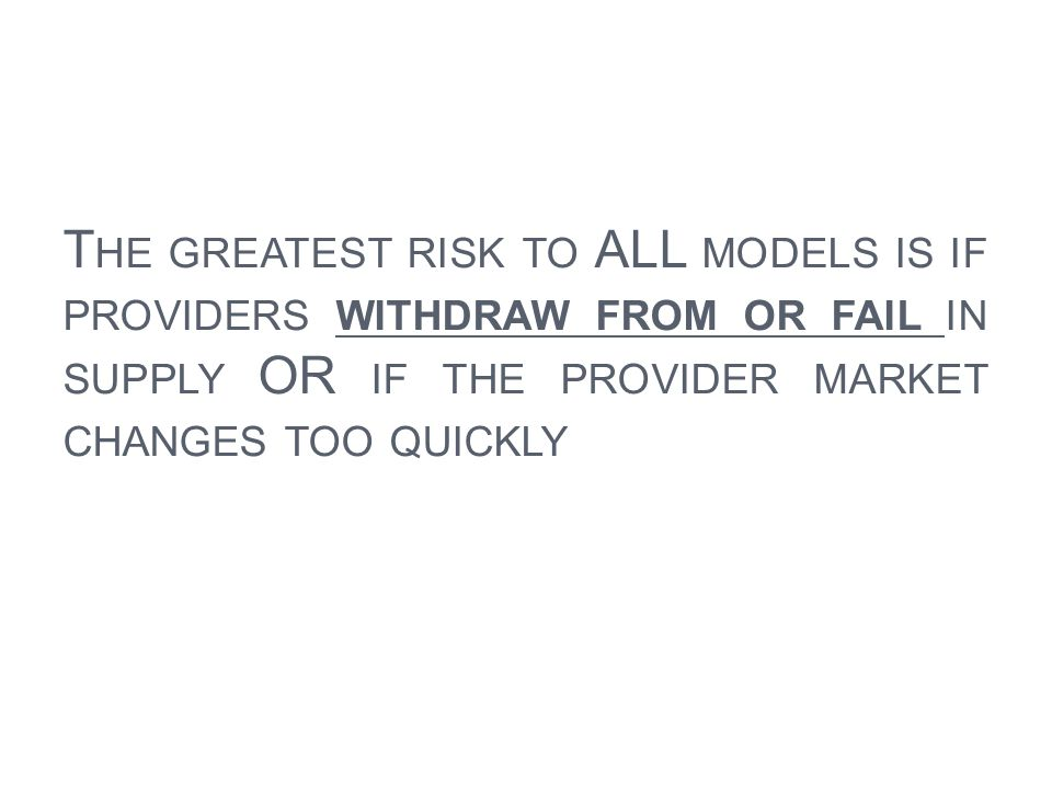 The greatest risk to ALL models is if providers withdraw from or fail in supply OR if the provider market changes too quickly