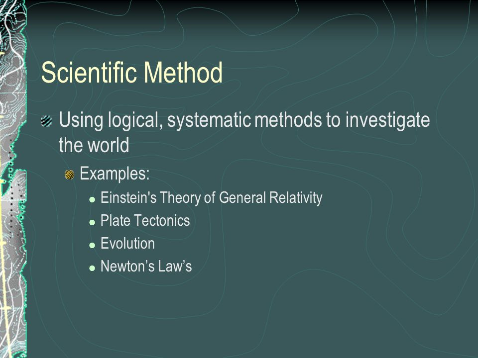 Scientific Method Using logical, systematic methods to investigate the world. Examples: Einstein s Theory of General Relativity.
