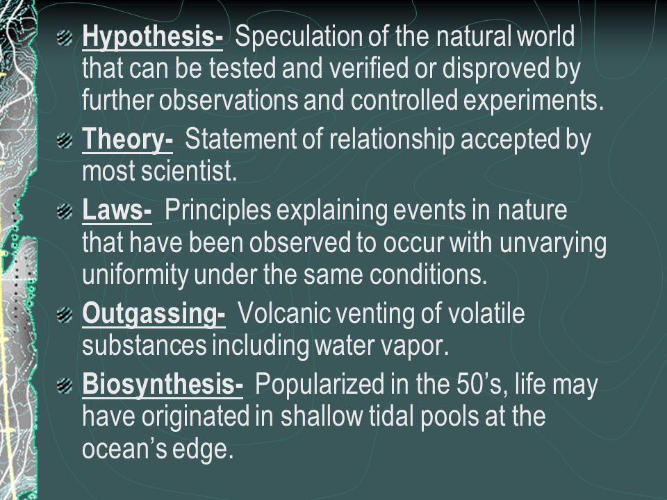 Hypothesis- Speculation of the natural world that can be tested and verified or disproved by further observations and controlled experiments.
