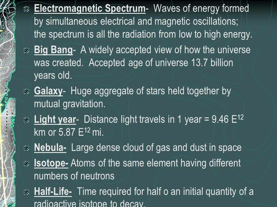 Electromagnetic Spectrum- Waves of energy formed by simultaneous electrical and magnetic oscillations; the spectrum is all the radiation from low to high energy.
