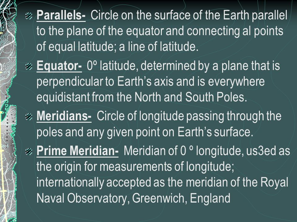 Parallels- Circle on the surface of the Earth parallel to the plane of the equator and connecting al points of equal latitude; a line of latitude.