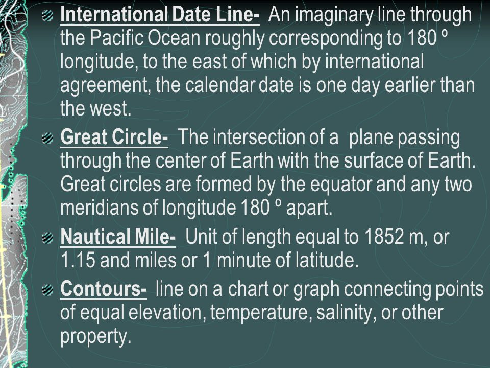 International Date Line- An imaginary line through the Pacific Ocean roughly corresponding to 180 º longitude, to the east of which by international agreement, the calendar date is one day earlier than the west.