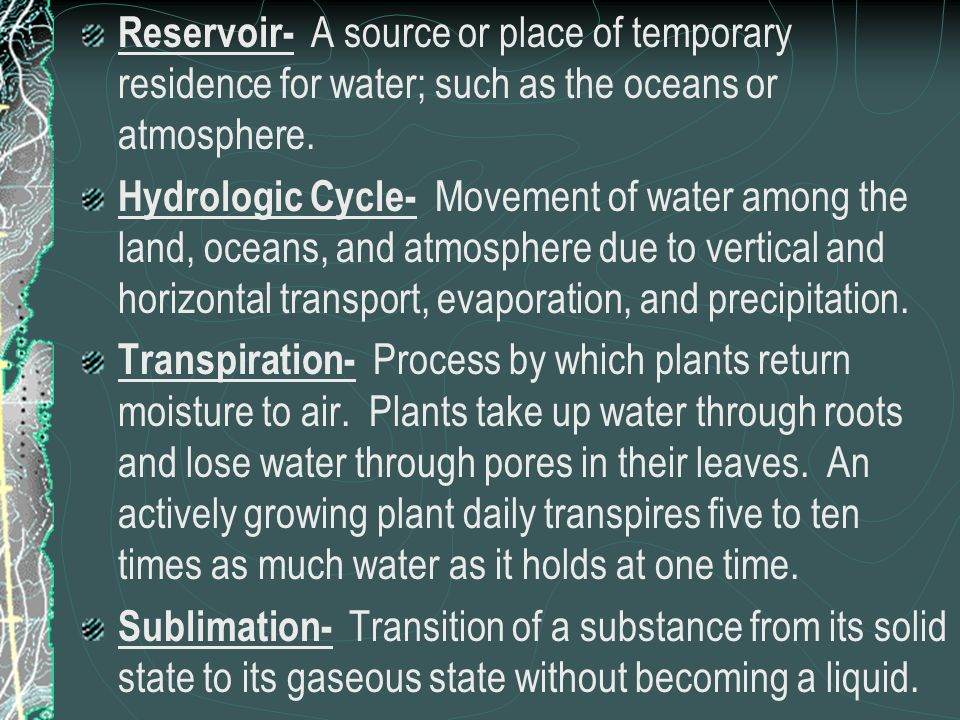 Reservoir- A source or place of temporary residence for water; such as the oceans or atmosphere.