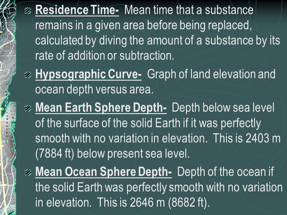 Residence Time- Mean time that a substance remains in a given area before being replaced, calculated by diving the amount of a substance by its rate of addition or subtraction.