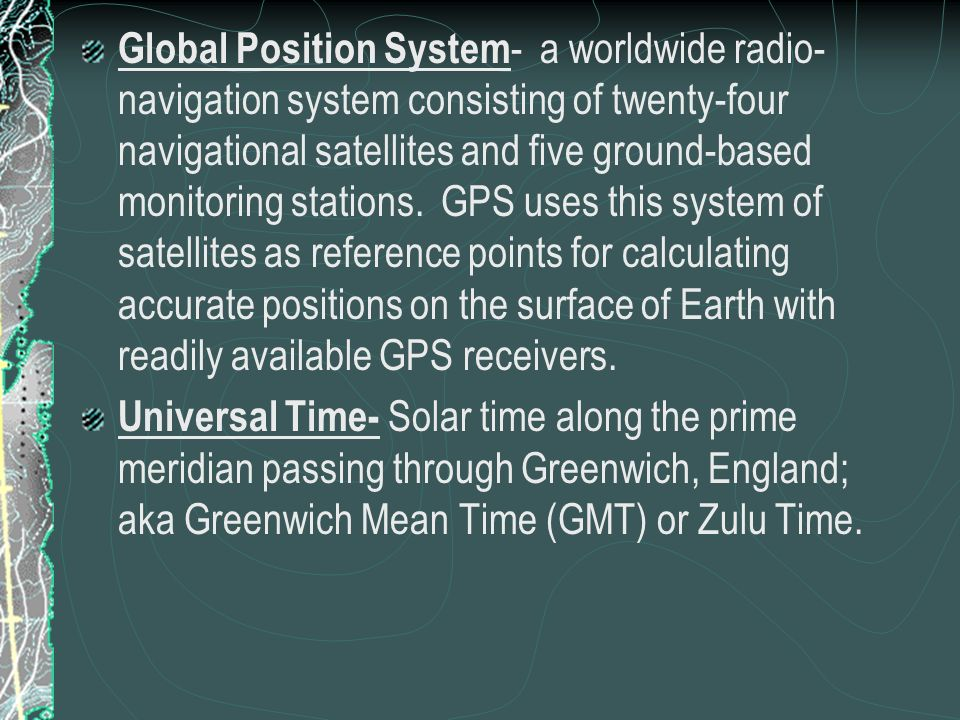 Global Position System- a worldwide radio-navigation system consisting of twenty-four navigational satellites and five ground-based monitoring stations. GPS uses this system of satellites as reference points for calculating accurate positions on the surface of Earth with readily available GPS receivers.
