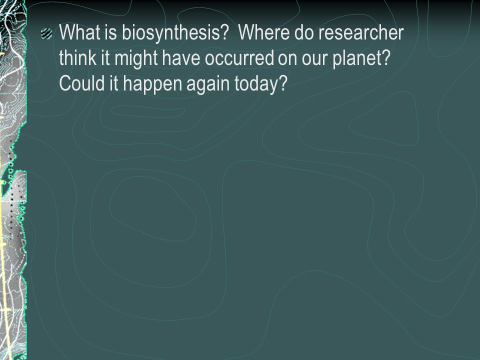 What is biosynthesis. Where do researcher think it might have occurred on our planet.
