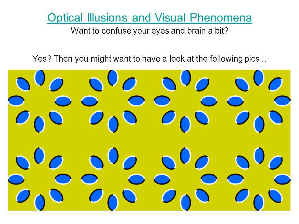 Optical Illusions and Visual Phenomena Want to confuse your eyes and brain a bit.
