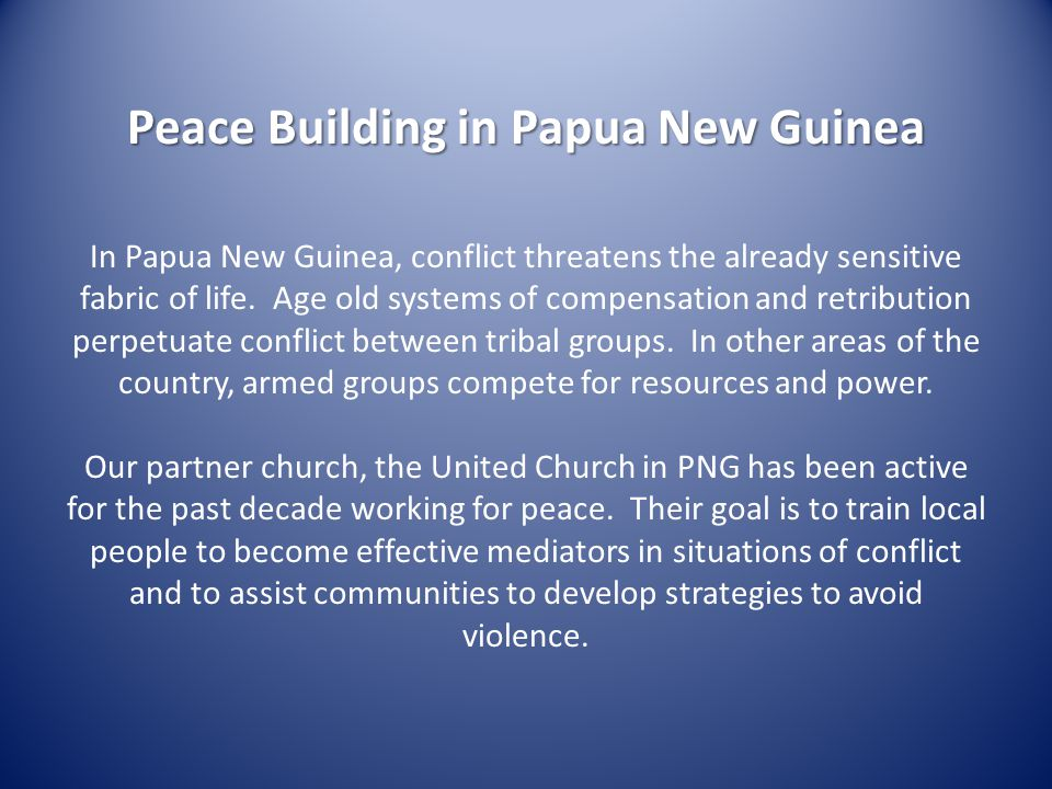Peace Building in Papua New Guinea In Papua New Guinea, conflict threatens the already sensitive fabric of life.