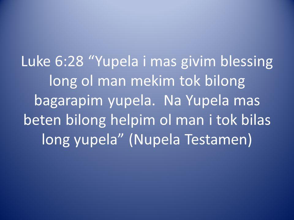 Luke 6:28 Yupela i mas givim blessing long ol man mekim tok bilong bagarapim yupela.