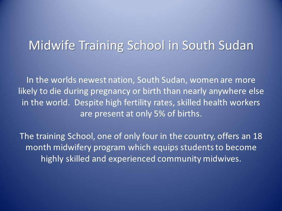Midwife Training School in South Sudan In the worlds newest nation, South Sudan, women are more likely to die during pregnancy or birth than nearly anywhere else in the world.