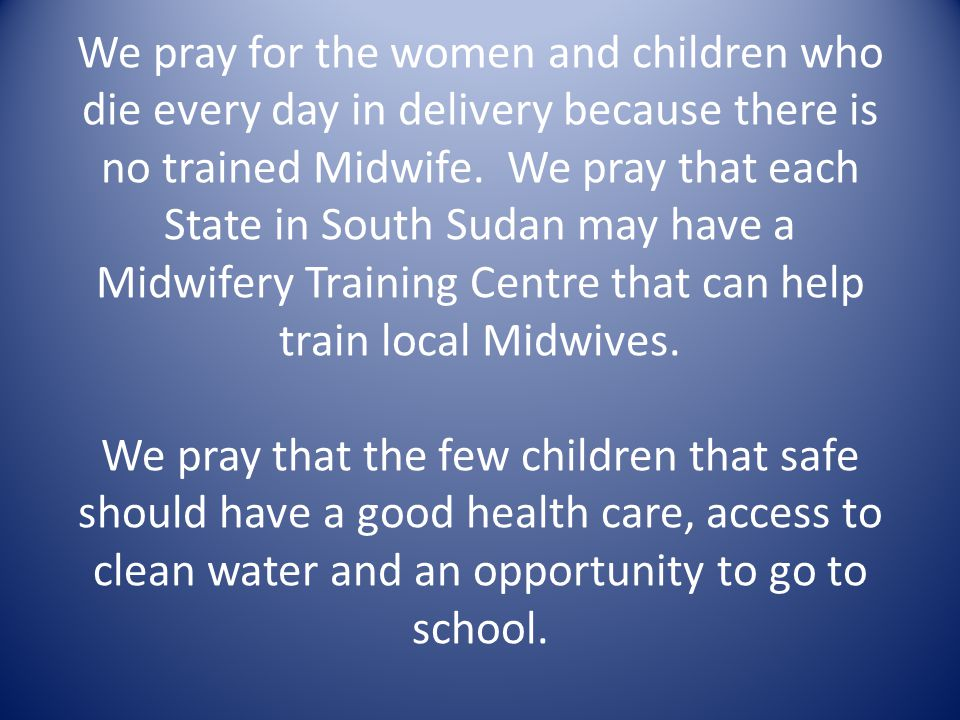 We pray for the women and children who die every day in delivery because there is no trained Midwife.