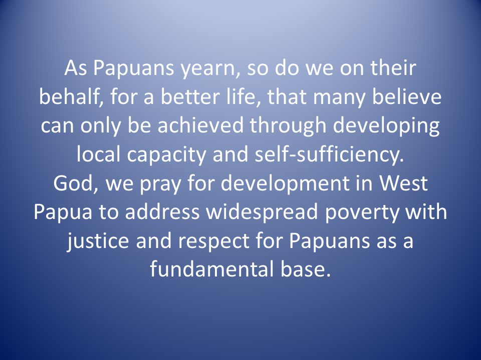 As Papuans yearn, so do we on their behalf, for a better life, that many believe can only be achieved through developing local capacity and self-sufficiency.