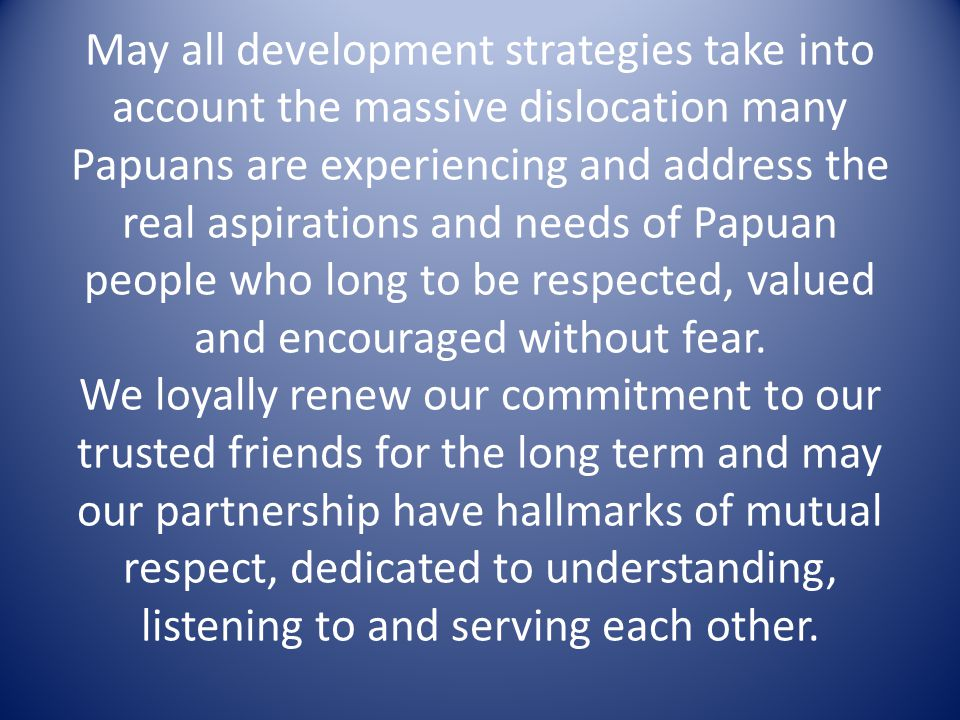 May all development strategies take into account the massive dislocation many Papuans are experiencing and address the real aspirations and needs of Papuan people who long to be respected, valued and encouraged without fear.