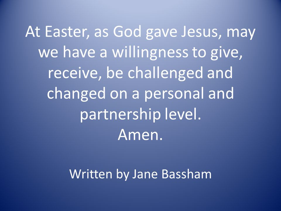 At Easter, as God gave Jesus, may we have a willingness to give, receive, be challenged and changed on a personal and partnership level.