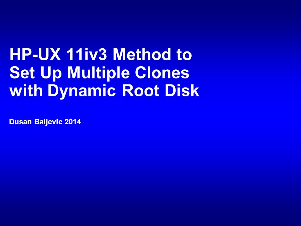 HP-UX 11iv3 Method to Set Up Multiple Clones with Dynamic Root Disk Dusan Baljevic 2014
