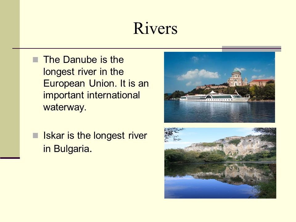Rivers The Danube is the longest river in the European Union. It is an important international waterway.