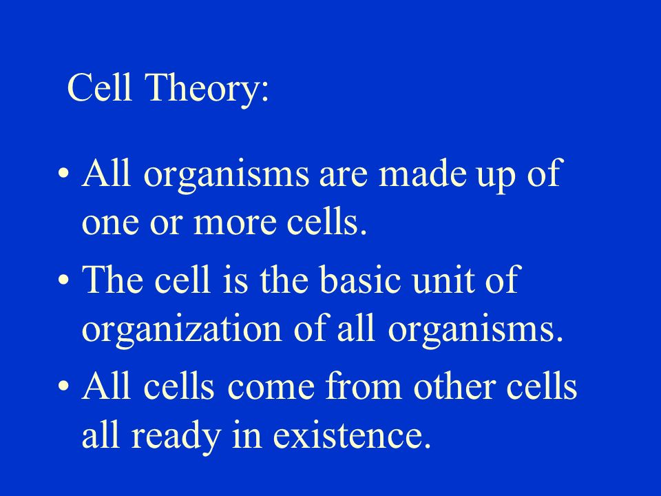 Cell Theory: All organisms are made up of one or more cells. The cell is the basic unit of organization of all organisms.