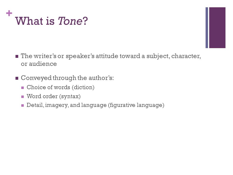 What is Tone The writer's or speaker's attitude toward a subject, character, or audience. Conveyed through the author's: