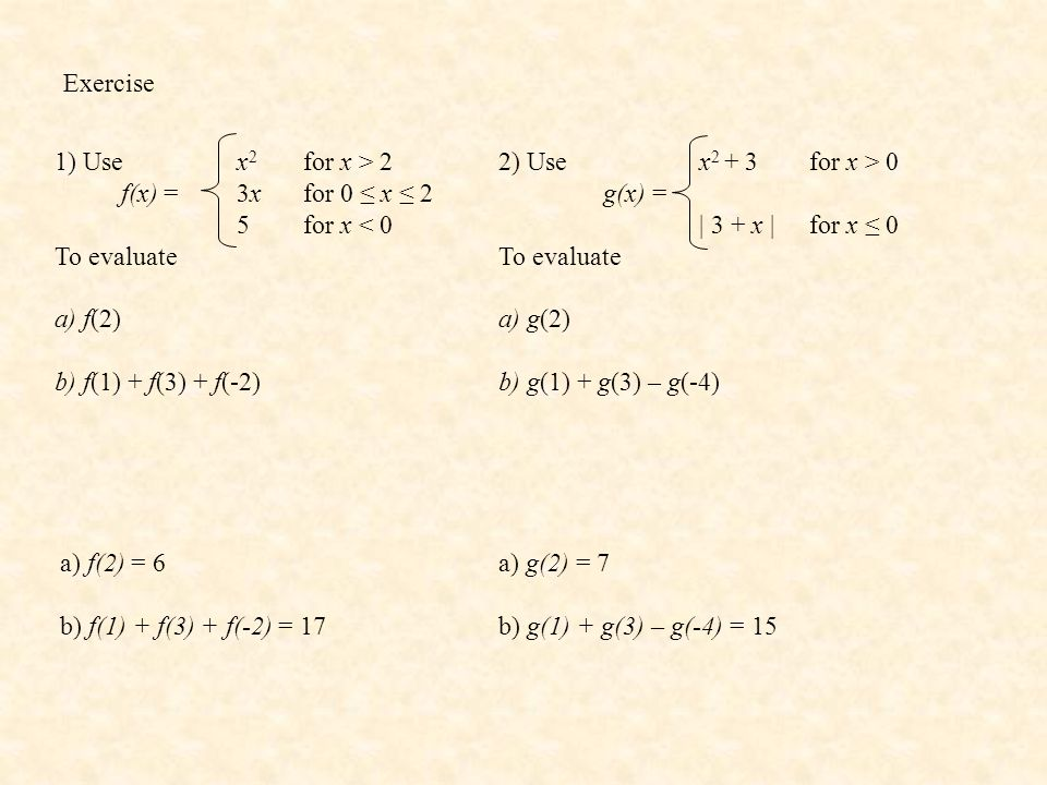 Exercise 1) Use. f(x) = To evaluate. a) f(2) b) f(1) + f(3) + f(-2) x2 for x > 2. 3x for 0 ≤ x ≤ 2.