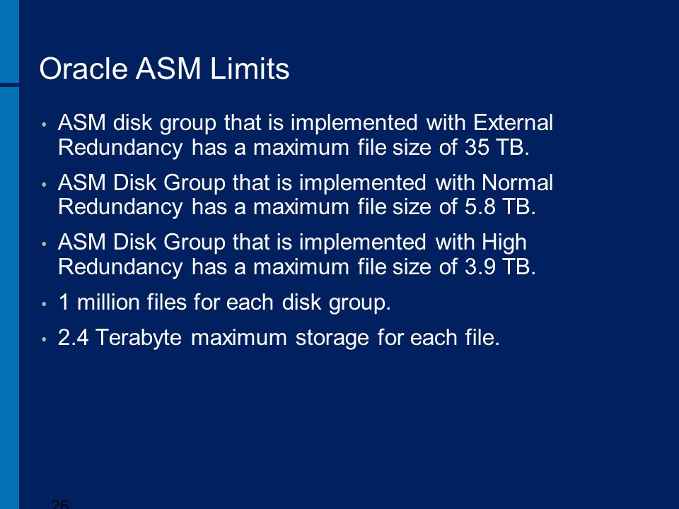 Oracle ASM Limits ASM disk group that is implemented with External Redundancy has a maximum file size of 35 TB.