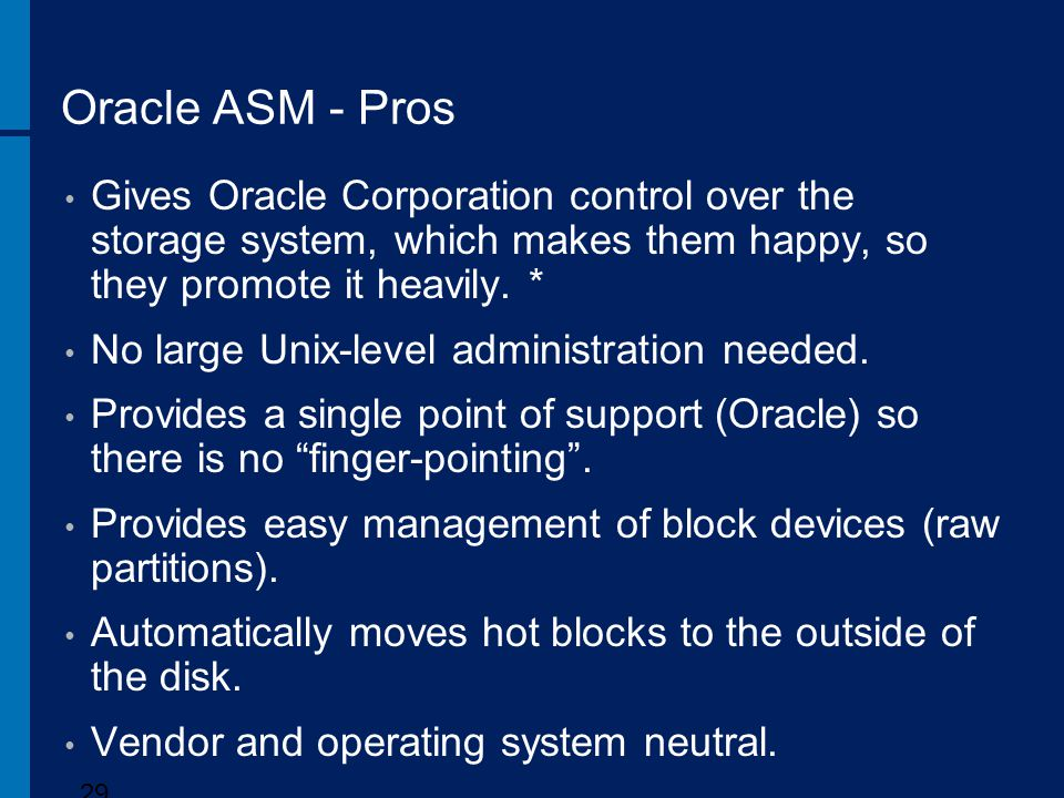 Oracle ASM - Pros Gives Oracle Corporation control over the storage system, which makes them happy, so they promote it heavily. *