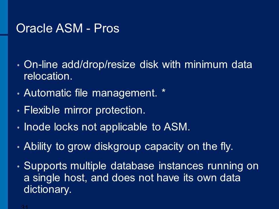 Oracle ASM - Pros On-line add/drop/resize disk with minimum data relocation. Automatic file management. *