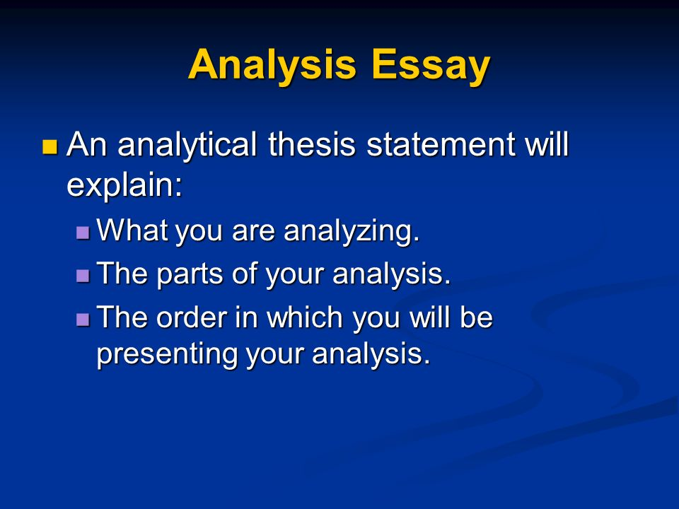 parts of an analytical essay An analytical essay means you will need to present some type of argument, or claim, about what you are analyzing most often you will have to analyze another piece of writing or a film, but you could also be asked to analyze an issue, or an idea to do this, you must break the topic down into parts and.