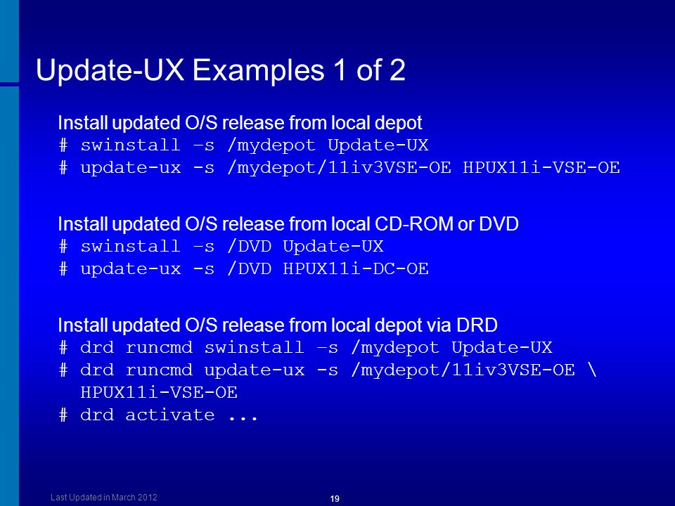 Update-UX Examples 1 of 2 Install updated O/S release from local depot # swinstall –s /mydepot Update-UX.