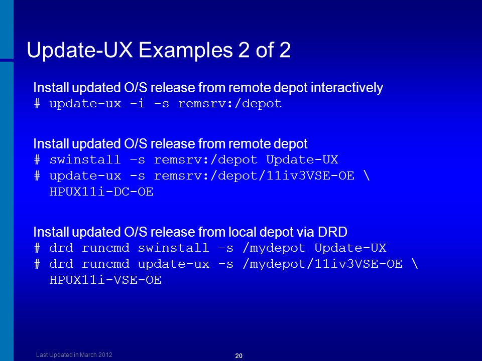 Update-UX Examples 2 of 2 Install updated O/S release from remote depot interactively # update-ux -i -s remsrv:/depot.