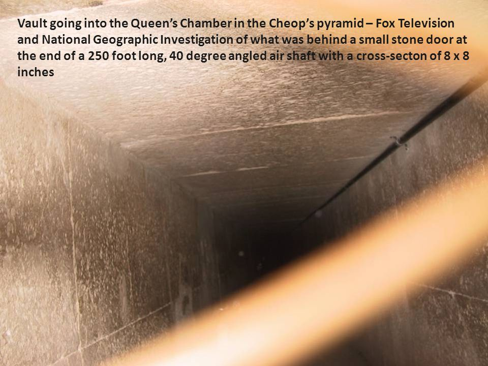 Vault going into the Queen's Chamber in the Cheop's pyramid – Fox Television and National Geographic Investigation of what was behind a small stone door at the end of a 250 foot long, 40 degree angled air shaft with a cross-secton of 8 x 8 inches