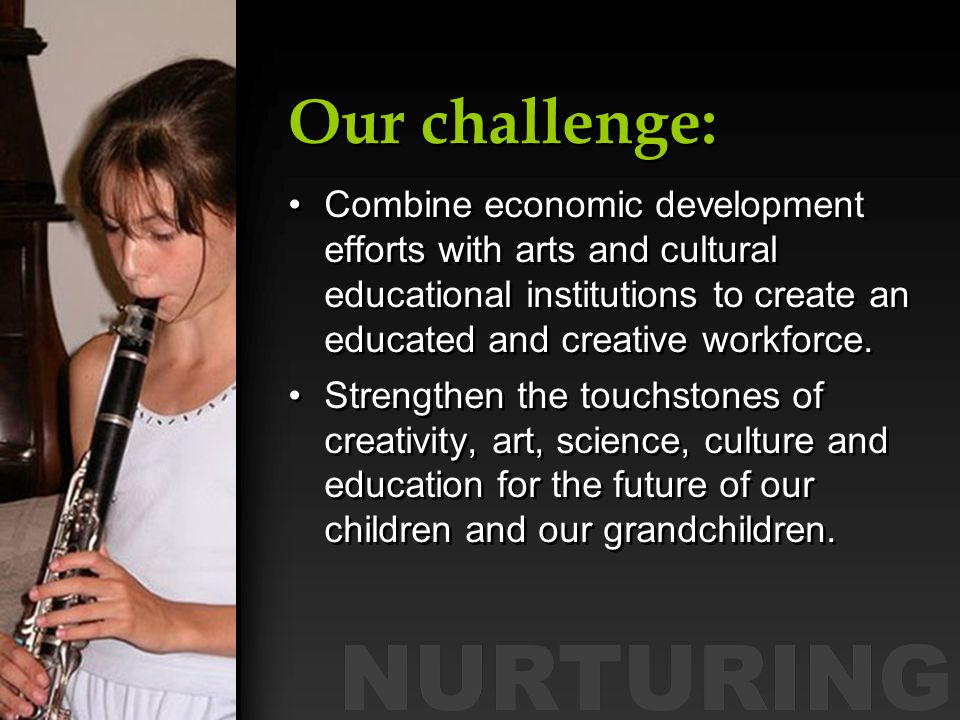 Our challenge: Combine economic development efforts with arts and cultural educational institutions to create an educated and creative workforce.