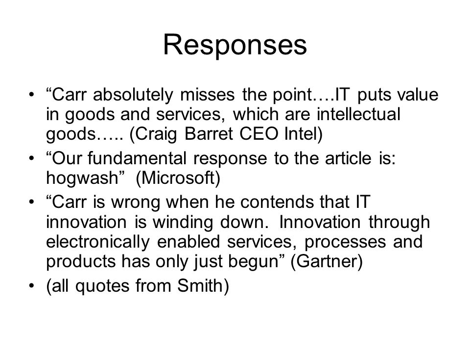 Responses Carr absolutely misses the point….IT puts value in goods and services, which are intellectual goods….. (Craig Barret CEO Intel)