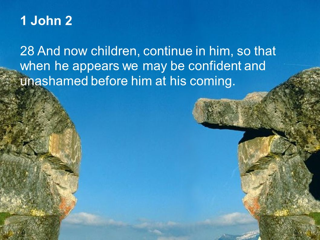 1 John 2 28 And now children, continue in him, so that when he appears we may be confident and unashamed before him at his coming.