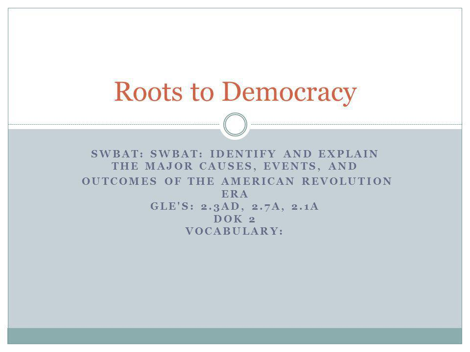 Roots to DemocracySWBAT: SWBAT: IDENTIFY AND EXPLAIN THE MAJOR CAUSES, EVENTS, AND. OUTCOMES OF THE AMERICAN REVOLUTION ERA.