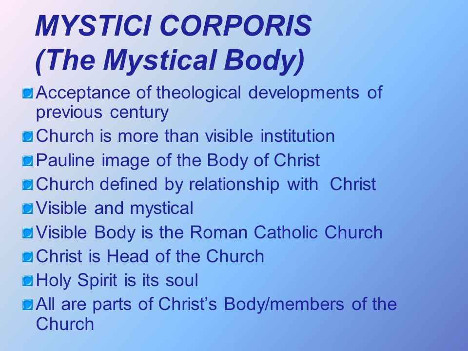 mystical body of christ The church is the mystical body of christ and his fullness (eph 1:22-23) christ is its head, its chief, indispensable, and perfect part, from which all the other members of the body derive.