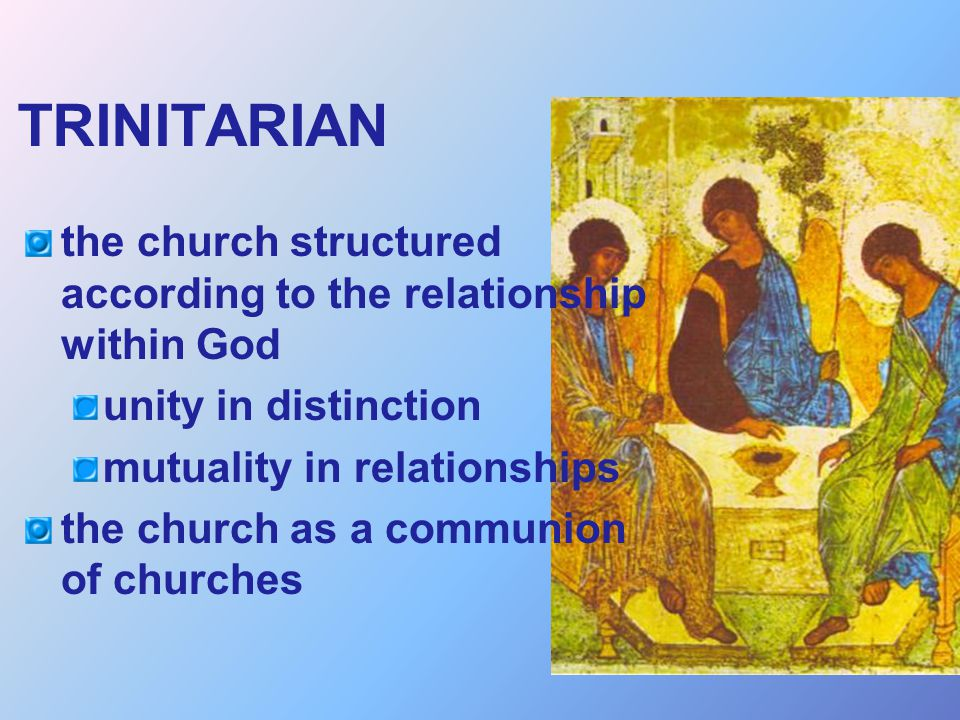 TRINITARIAN the church structured according to the relationship within God. unity in distinction. mutuality in relationships.
