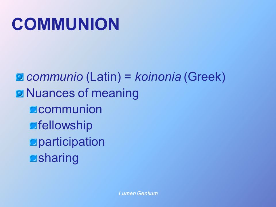COMMUNION communio (Latin) = koinonia (Greek) Nuances of meaning