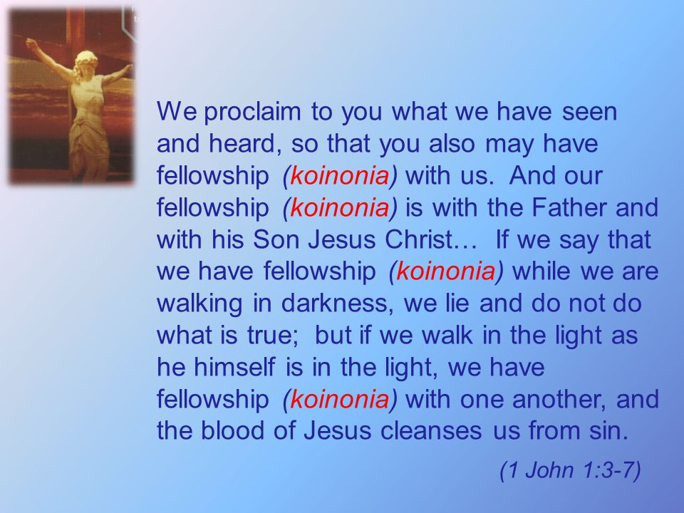 We proclaim to you what we have seen and heard, so that you also may have fellowship (koinonia) with us. And our fellowship (koinonia) is with the Father and with his Son Jesus Christ… If we say that we have fellowship (koinonia) while we are walking in darkness, we lie and do not do what is true; but if we walk in the light as he himself is in the light, we have fellowship (koinonia) with one another, and the blood of Jesus cleanses us from sin.