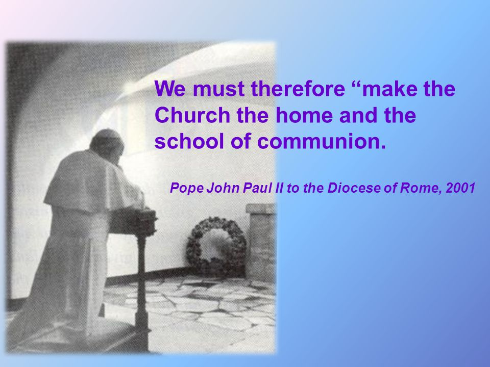 We must therefore make the Church the home and the school of communion.