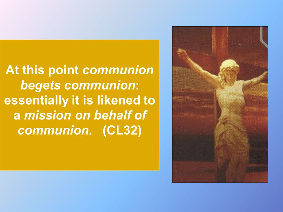At this point communion begets communion: essentially it is likened to a mission on behalf of communion.