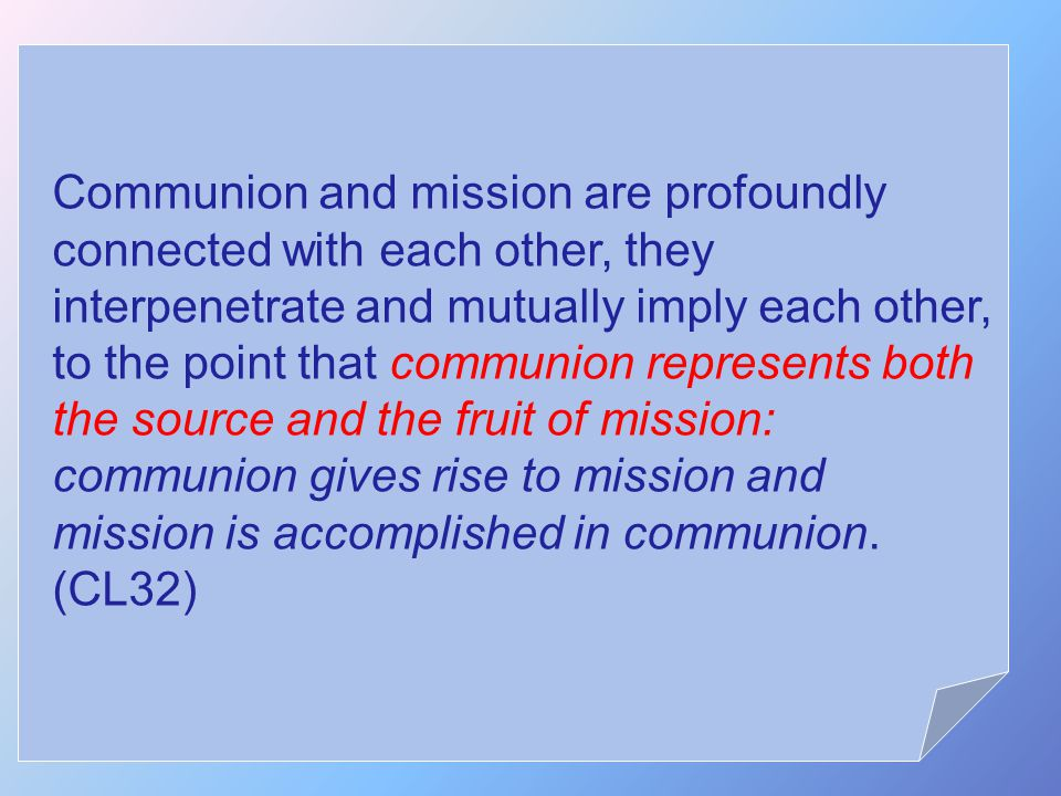 Communion and mission are profoundly connected with each other, they interpenetrate and mutually imply each other, to the point that communion represents both the source and the fruit of mission: communion gives rise to mission and mission is accomplished in communion.